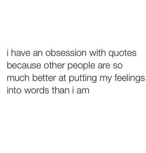 Quotes, Words, and Obsession: i have an obsession with quotes  because other people are so  much better at putting my feelings  into words than i am