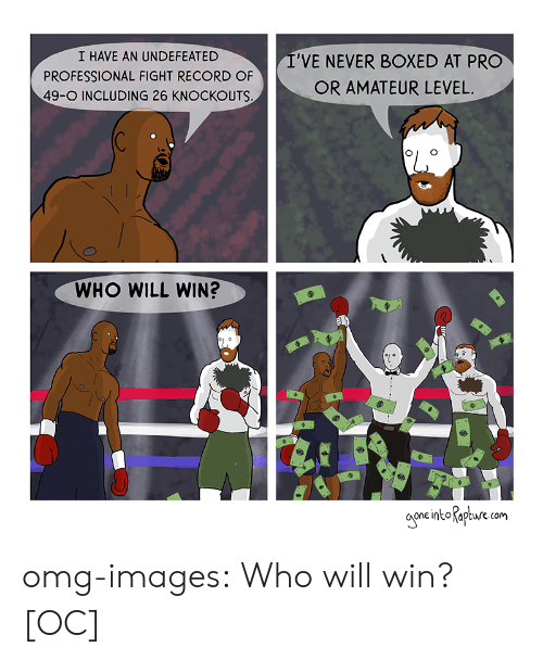 Omg, Tumblr, and Blog: I HAVE AN UNDEFEATED  PROFESSIONAL FIGHT RECORD OF  49-O INCLUDING 26 KNOCKOUTS  I'VE NEVER BOXED AT PRO  OR AMATEUR LEVEL.  WHO WILL WIN?  oone into Rape om omg-images:  Who will win? [OC]