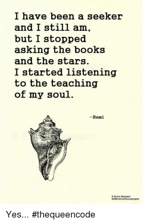 Books, Memes, and Photography: I have been a seeker  and I still am,  but I stopped.  asking the books  and the stars.  I started listening  to the teaching  of my soul.  Rumi  e Erica Massaro  EDMPoetry Photography Yes... #thequeencode