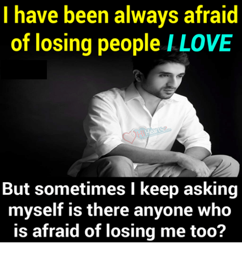 Memes, 🤖, and Me Too: I have been always  afraid  of losing people I LOVE  But sometimes I keep asking  myself is there anyone Who  is afraid of losing me too?