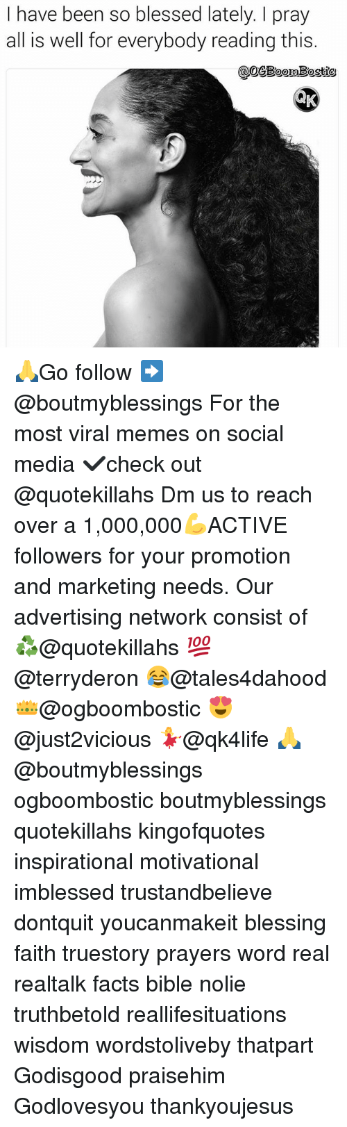 Blessed, Facts, and Memes: I have been so blessed lately. pray  all is well for everybody reading this.  @OGESoomBostio  AK 🙏Go follow ➡@boutmyblessings For the most viral memes on social media ✔check out @quotekillahs Dm us to reach over a 1,000,000💪ACTIVE followers for your promotion and marketing needs. Our advertising network consist of ♻@quotekillahs 💯@terryderon 😂@tales4dahood 👑@ogboombostic 😍@just2vicious 💃@qk4life 🙏@boutmyblessings ogboombostic boutmyblessings quotekillahs kingofquotes inspirational motivational imblessed trustandbelieve dontquit youcanmakeit blessing faith truestory prayers word real realtalk facts bible nolie truthbetold reallifesituations wisdom wordstoliveby thatpart Godisgood praisehim Godlovesyou thankyoujesus