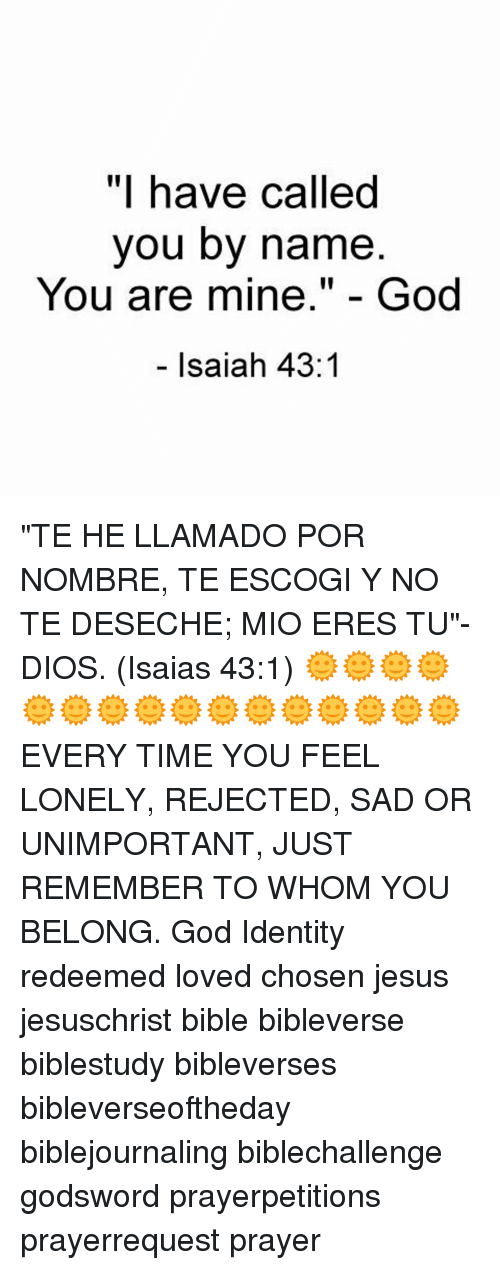 """Jesus, Memes, and Bible: """"I have called  you by name  You are mine  God  Isaiah 43 """"TE HE LLAMADO POR NOMBRE, TE ESCOGI Y NO TE DESECHE; MIO ERES TU""""-DIOS. (Isaias 43:1) 🌞🌞🌞🌞🌞🌞🌞🌞🌞🌞🌞🌞🌞🌞🌞🌞 EVERY TIME YOU FEEL LONELY, REJECTED, SAD OR UNIMPORTANT, JUST REMEMBER TO WHOM YOU BELONG. God Identity redeemed loved chosen jesus jesuschrist bible bibleverse biblestudy bibleverses bibleverseoftheday biblejournaling biblechallenge godsword prayerpetitions prayerrequest prayer"""