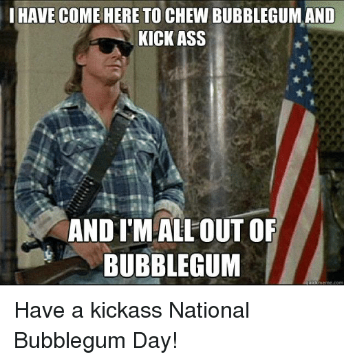 Seems magnificent I came to kick ass and chew bubble gum