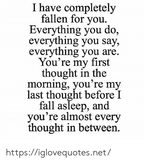 Fall, Thought, and Net: I have completely  fallen for you  Everything you do,  everything you say,  everything you are  You're my first  thought in the  morning, you're my  last thought before I  fall asleep, and  you're almost every  thought in between https://iglovequotes.net/