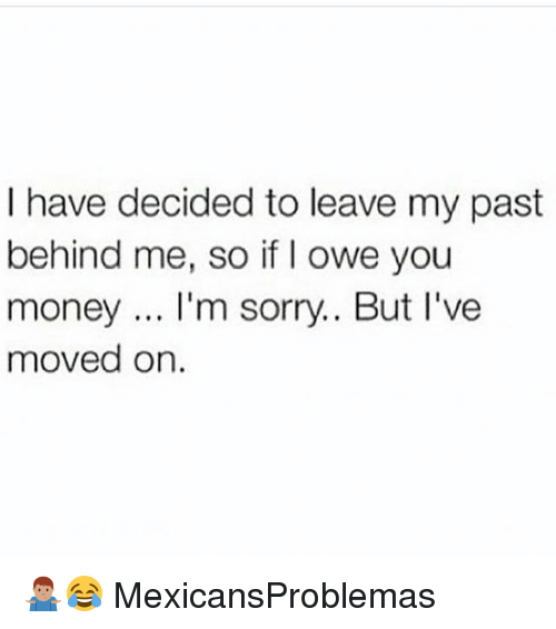 Memes, Money, and Sorry: I have decided to leave my past  behind me, so if I owe you  money.. I'm sorry.. But l've  moved on 🤷🏽‍♂️😂 MexicansProblemas