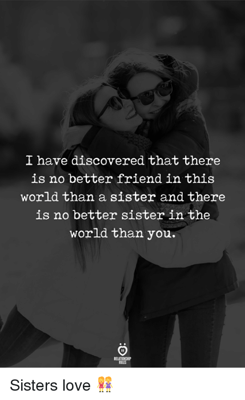 Love, World, and Sisters: I have discovered that there  is no better friend in this  world than a sister and there  is no better sister in the  world than you. Sisters love 👭