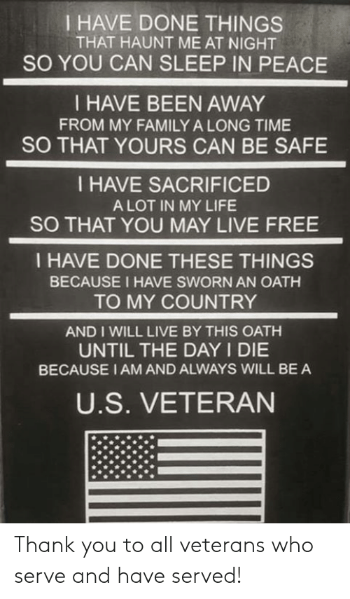 Family, Life, and Memes: I HAVE DONE THINGS  THAT HAUNT ME AT NIGHT  SO YOU CAN SLEEP IN PEACE  I HAVE BEEN AWAY  FROM MY FAMILY A LONG TIME  SO THAT YOURS CAN BE SAFE  I HAVE SACRIFICED  A LOT IN MY LIFE  SO THAT YOU MAY LIVE FREE  I HAVE DONE THESE THINGS  BECAUSE I HAVE SWORN AN OATH  TO MY COUNTRY  AND I WILL LIVE BY THIS OATH  UNTIL THE DAY I DIE  BECAUSE I AM AND ALWAYS WILL BE A  U.S. VETERAN Thank you to all veterans who serve and have served!