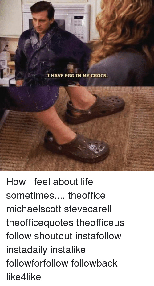 be86f6f34f846 I HAVE EGG IN MY CROCS How I Feel About Life Sometimes Theoffice ...