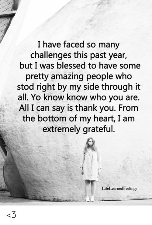 Blessed, Memes, and Yo: I have faced so many  challenges this past year,  but I was blessed to have some  pretty amazing people who  stod right by my side through it  all. Yo know know who you are.  All I can say is thank you. From  the bottom of my heart, I am  extremely grateful.  LifeLearnedFeelings <3