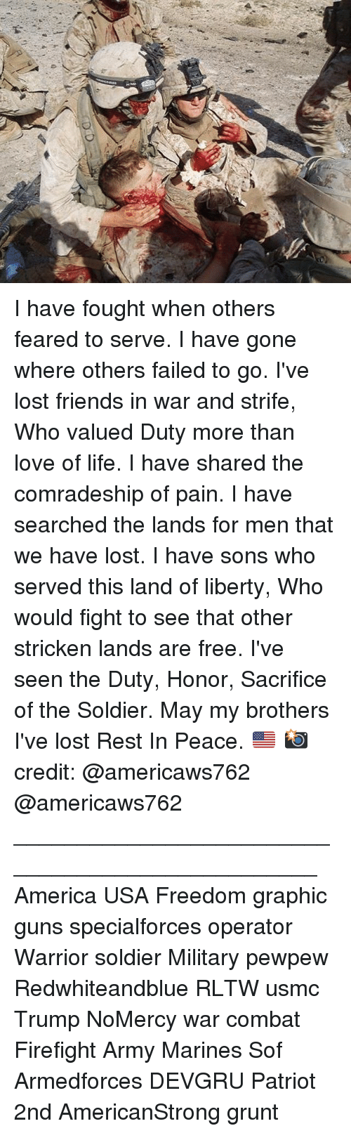 America, Friends, and Guns: I have fought when others feared to serve. I have gone where others failed to go. I've lost friends in war and strife, Who valued Duty more than love of life. I have shared the comradeship of pain. I have searched the lands for men that we have lost. I have sons who served this land of liberty, Who would fight to see that other stricken lands are free. I've seen the Duty, Honor, Sacrifice of the Soldier. May my brothers I've lost Rest In Peace. 🇺🇸 📸 credit: @americaws762 @americaws762 _________________________________________________ America USA Freedom graphic guns specialforces operator Warrior soldier Military pewpew Redwhiteandblue RLTW usmc Trump NoMercy war combat Firefight Army Marines Sof Armedforces DEVGRU Patriot 2nd AmericanStrong grunt