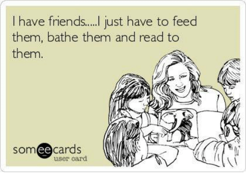 Memes, 🤖, and Friend: I have friend... just have to feed  them, bathe them and read to  them  somee cards  user card