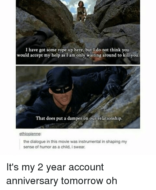 Memes, Relationships, and 🤖: I have got some rope up here, but I do not think you  would accept my help as am only waiting around to kill you  That does put a damper on our relationship.  ethiopienne:  the dialogue in this movie was instrumental in shaping my  sense of humor as a child, iswear. It's my 2 year account anniversary tomorrow oh