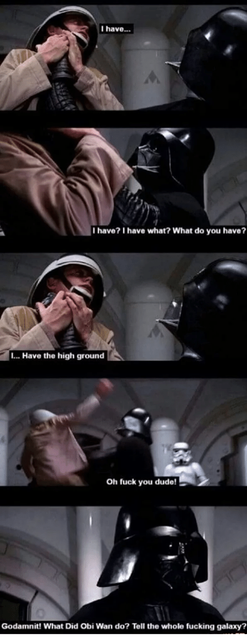 Dude, Fuck You, and Fucking: I have..  I have? I have what? What do you have?  .. Have the high ground  Oh fuck you dude!  Godamnit! What Did Obi Wan do? Tell the whole fucking galaxy?