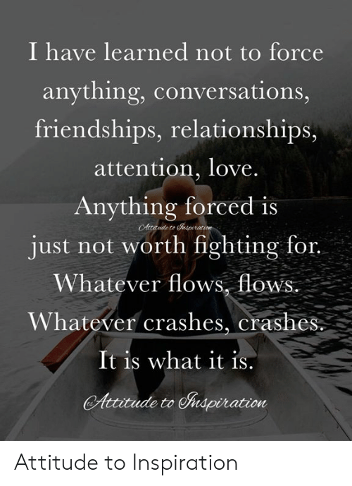 Love, Memes, and Relationships: I have learned not to force  anything, conversations,  friendships, relationships,  attention, love  Anything forced is  just not worth fighting for.  Whatever flows, flow  Whatever crashes, crashes  It is what it is  Autudeto Shapiration Attitude to Inspiration