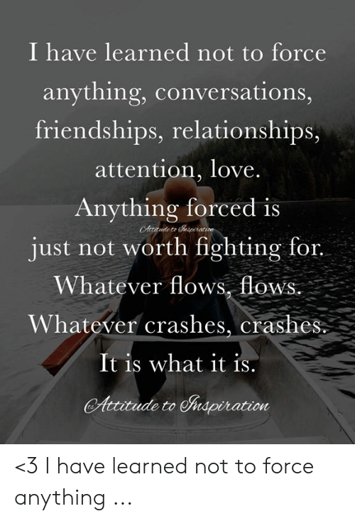 Love, Memes, and Relationships: I have learned not to force  anything, conversations,  friendships, relationships,  attention, love  Anything forced is  just not worth fighting for.  Whatever flows, flow  Whatever crashes, crashes  It is what it is  Autudeto Shapiration <3 I have learned not to force anything ...