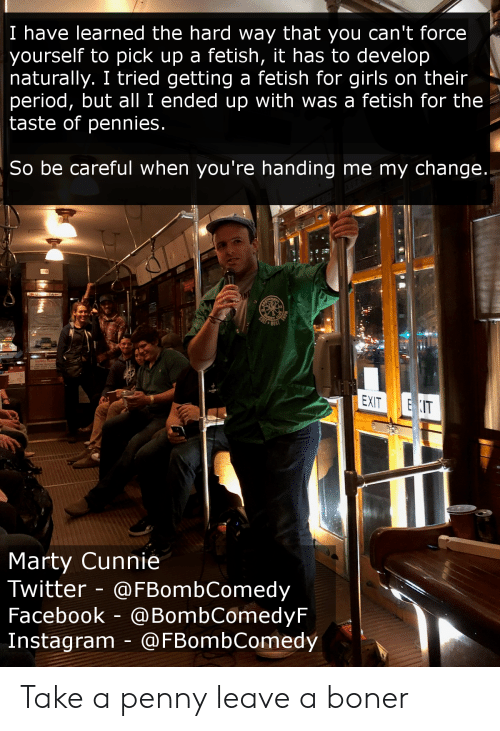 Boner, Facebook, and Girls: I have learned the hard way that you can't force  yourself to pick up a fetish, it has to develop  naturally. I tried getting a fetish for girls on their  period, but all I ended up with was a fetish for the  taste of pennies  So be careful when you're handing me my change  EXIT IT  Marty Cunnie  Twitter @FBombComedy  Facebook - @BombComedyF  Instagram @FBombComedy Take a penny leave a boner