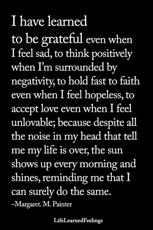 Head, Life, and Love: I have learned  to be grateful even when  I feel sad, to think positively  when I'm surrounded by  negativity, to hold fast to faith  even when I feel hopeless, to  accept love even when I feel  unlovable; because despite all  the noise in my head that tell  me my life is over, the sun  shows up every morning and  shines, reminding me that I  can surely do the same.  ~Margaret. M. Painter  LifeLearnedFeelings
