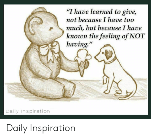 """Memes, Too Much, and Inspiration: """"I have learned to give,  not because I have too  much, but because I have  known the feeling of NOT  having.""""  Daily Inspiration Daily Inspiration"""