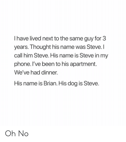 Funny, Phone, and Thought: I have lived next to the same guy for 3  years. Thought his name was Steve. I  call him Steve. His name is Steve in my  phone. I've been to his apartment.  We've had dinner.  His name is Brian. His dog is Steve Oh No