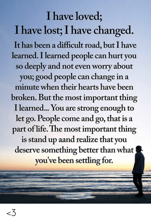 Life, Memes, and Lost: I have loved;  I have lost; I have changed.  It has been a difficult road, but I have  learned. I learned people can hurt you  deeply and not even worry about  you; good people can change in a  minute when their hearts have been  SO  broken. But the most important thing  I learned... You are strong enough to  let go. People come and go, that is a  part of life. The most important thing  is stand up aand realize that you  deserve something better than what  you've been settling for. <3