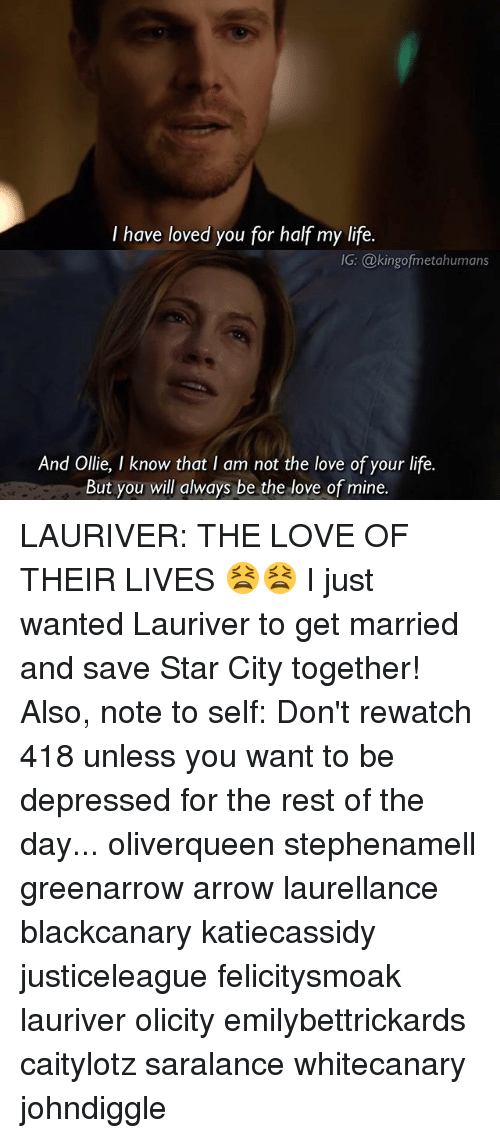 Life, Love, and Memes: I have loved you for half my life.  IG: @kingofmetahumans  And Ollie, I know that I am not the love of your life.  But you will always be the love of mine.  So LAURIVER: THE LOVE OF THEIR LIVES 😫😫 I just wanted Lauriver to get married and save Star City together! Also, note to self: Don't rewatch 418 unless you want to be depressed for the rest of the day... oliverqueen stephenamell greenarrow arrow laurellance blackcanary katiecassidy justiceleague felicitysmoak lauriver olicity emilybettrickards caitylotz saralance whitecanary johndiggle