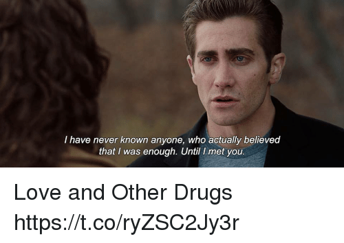 Drugs, Love, and Memes: I have never known anyone, who actually believed  that I was enough. Until I met you. Love and Other Drugs https://t.co/ryZSC2Jy3r