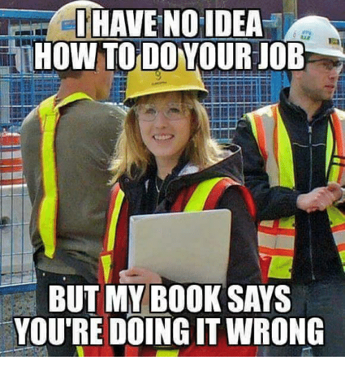 I Have No Idea How To Do Your Job But My Book Says Youre