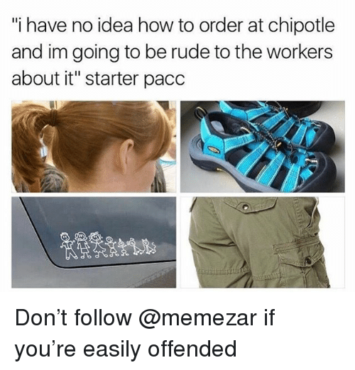 "Chipotle, Memes, and Rude: ""i have no idea how to order at chipotle  and im going to be rude to the workers  about it"" starter pacc Don't follow @memezar if you're easily offended"