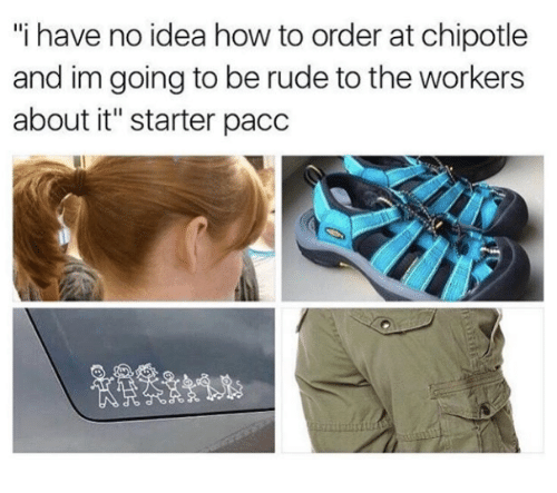 "Chipotle, Rude, and How To: ""i have no idea how to order at chipotle  and im going to be rude to the workers  about it"" starter pacc"