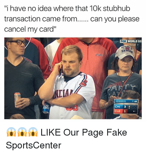 "Fake, SportsCenter, and Page: ""i have no idea where that 10k stubhub  transaction came from  can you please  cancel my card""  Fox WORLO SE  SERIES  IMAP  CHI  3  CLE 1 😱😱😱  LIKE Our Page Fake SportsCenter"