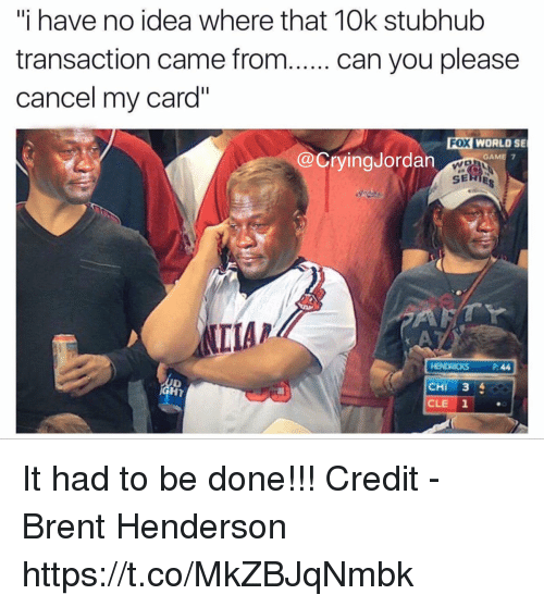 "Game, Fox, and Idea: ""i have no idea where that 10k stubhub  transaction came from. . can you please  cancel my card""  FOX WORLO SE  WD  SERIES  @CryingJordan  GAME 7  IIA/  HENDRICKS P:44  CHI 34  CLE 1  HT It had to be done!!!  Credit - Brent Henderson https://t.co/MkZBJqNmbk"