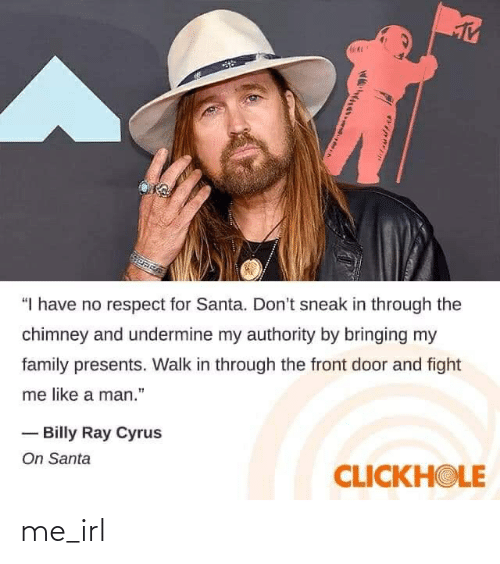 """Family, Respect, and Santa: """"I have no respect for Santa. Don't sneak in through the  chimney and undermine my authority by bringing my  family presents. Walk in through the front door and fight  me like a man.""""  - Billy Ray Cyrus  On Santa  CLICKHOLE me_irl"""