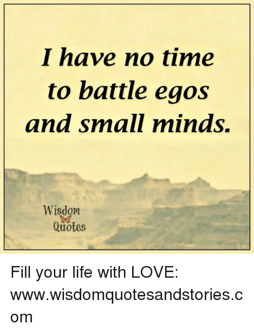 I Have No Time To Battle Eaos And Small Minds Wisdom Quotes Fill