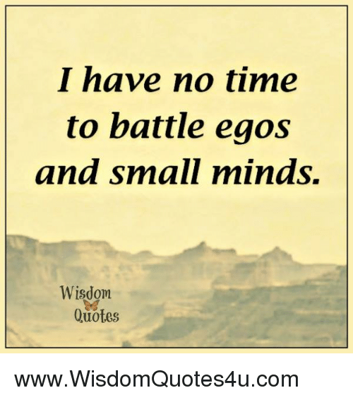 I Have No Time To Battle Egos And Small Minds Wisdom Quotes