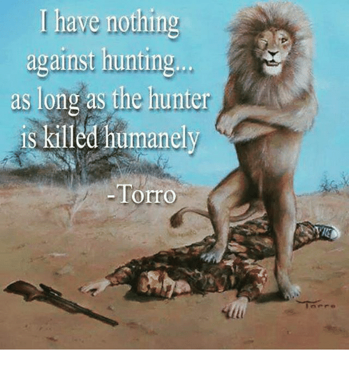 i have nothing against hunting as long as the hunter is killed