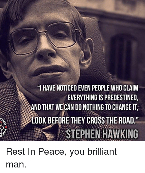 "Memes, Stephen, and Stephen Hawking: ""I HAVE NOTICED EVEN PEOPLE WHO CLAIM  EVERYTHING IS PREDESTINED,  AND THAT WE CAN DO NOTHING TO CHANGE IT  LOOK BEFORE THEY CROSS THE ROAD  STEPHEN HAWKING Rest In Peace, you brilliant man."