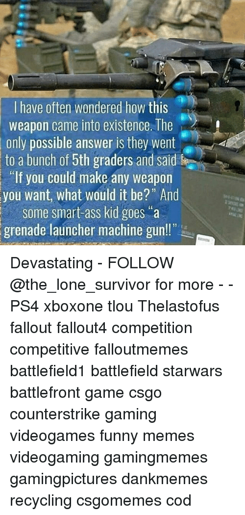 "Ass, Funny, and Memes: I have often wondered how this  weapon came into existence. The  only possible answer is they went  to a bunch of 5th graders and sal  If you could make any weapon  you want, what would it be?"" And  Some smart ass kid goes  grenade launcher machine gun!!"" Devastating - FOLLOW @the_lone_survivor for more - - PS4 xboxone tlou Thelastofus fallout fallout4 competition competitive falloutmemes battlefield1 battlefield starwars battlefront game csgo counterstrike gaming videogames funny memes videogaming gamingmemes gamingpictures dankmemes recycling csgomemes cod"