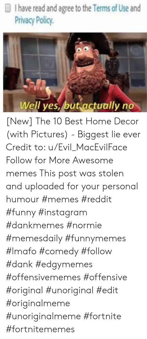 Dank, Funny, and Instagram: I have read and agree to the Terms of Use and  Privacy Policy  Well yes, but actually no [New] The 10 Best Home Decor (with Pictures) -  Biggest lie ever   Credit to: u/Evil_MacEvilFace  Follow for More Awesome memes  This post was stolen and uploaded for your personal humour       #memes #reddit #funny #instagram #dankmemes #normie #memesdaily #funnymemes #lmafo #comedy #follow #dank #edgymemes #offensivememes #offensive #original #unoriginal #edit #originalmeme #unoriginalmeme #fortnite #fortnitememes
