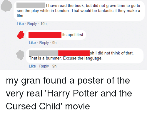 Harry Potter, Book, and London: I have read the book, but did not g ave time to go to  see the play while in London. That would be fantastic if they makea  film  Like Reply-10h  its april first  Like Reply -9h  oh I did not think of that.  That is a bummer. Excuse the language.  Like Reply-9h