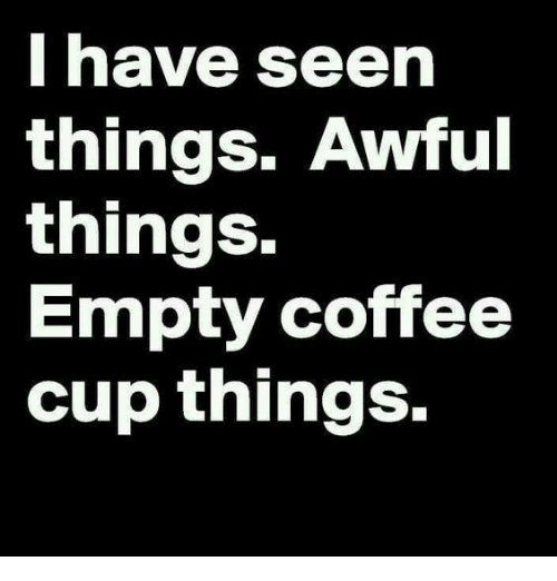 I Have Seen Things Awful Things Empty Coffee Cup Things | Meme on ... #funnyCoffee