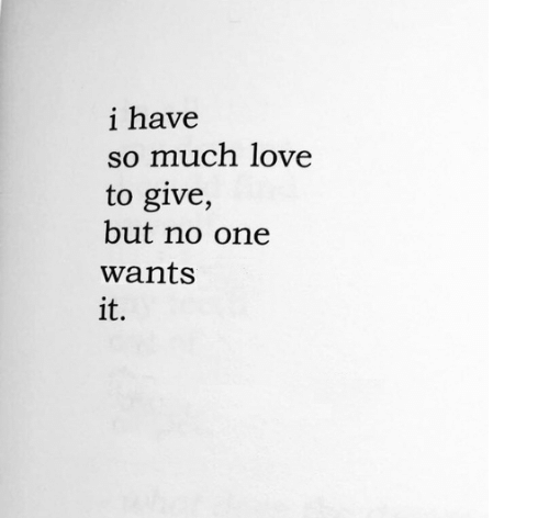 Love, One, and  No: i have  so much love  to give,  but no one  wants  it.