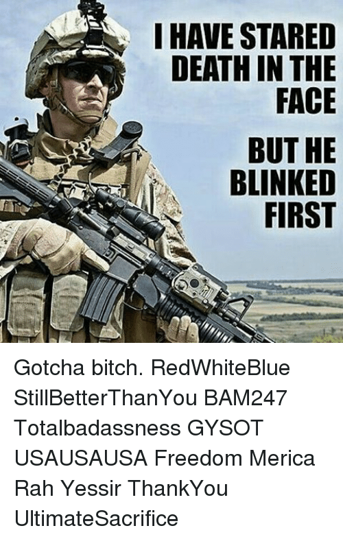 Memes, 🤖, and Aes: I HAVE STARED  DEATH IN THE  BUT HE  BLINKED  FIRST  DEE EDT  EHC HES  RTA TIP  KR  ANR UN FI  TI  BD  SH  ET  VA  AE  HD Gotcha bitch. RedWhiteBlue StillBetterThanYou BAM247 Totalbadassness GYSOT USAUSAUSA Freedom Merica Rah Yessir ThankYou UltimateSacrifice