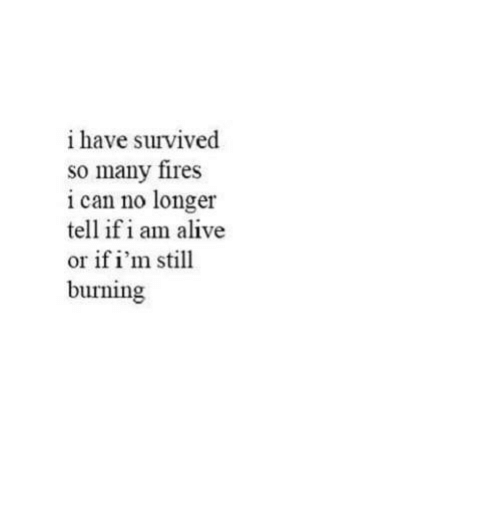 Alive, Can, and I Am Alive: i have survived  so many fires  i can no longer  tell if i am alive  or if i'm still  burning