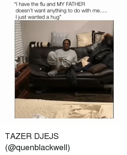 "Memes, 🤖, and Flu: ""I have the flu and MY FATHER  doesn't want anything to do with me....  I just wanted a hug"" TAZER DJEJS (@quenblackwell)"