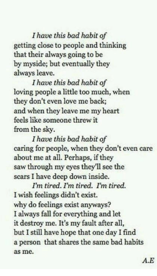 Bad, Fall, and Love: I have this bad habit of  getting close to people and thinking  that their always going to be  by myside; but eventually they  always leave.  I have this bad habit of  loving people a little too much, when  they don't even love me back;  and when they leave me my heart  feels like someone threw it  from the sky.  I have this bad habit of  caring for people, when they don't even  about me at all. Perhaps, if they  saw through my eyes they'll see the  scars I have deep down inside.  care  I'm tired. I'm tired. I'm tired.  I wish feelings didn't exist.  why do feelings exist anyways  I always fall for everything and let  it destroy me. It's my fault after all,  but I still have hope that one day I find  a person that shares the same bad habits  as me.  A.E