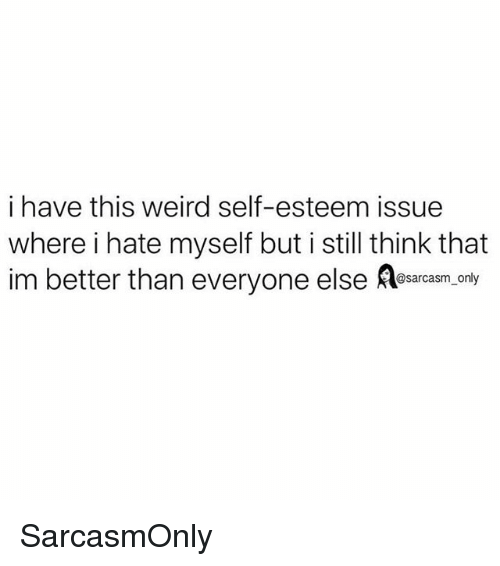 Funny, Memes, and Weird: i have this weird self-esteem issue  where i hate myself but i still think that  im better than everyone else eam  @sarcasm_only SarcasmOnly