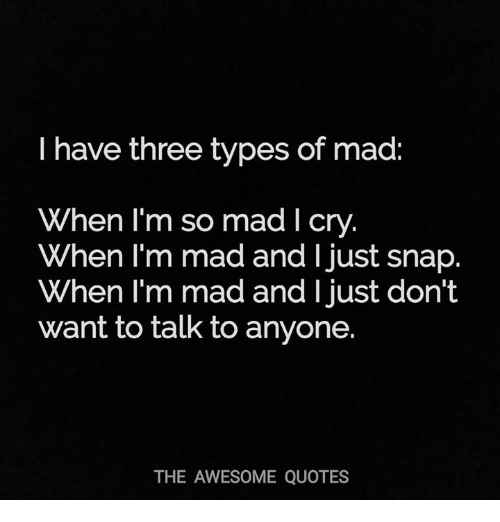 I Have Three Types Of Mad When Lm So Mad I Cry When Lm Mad And I