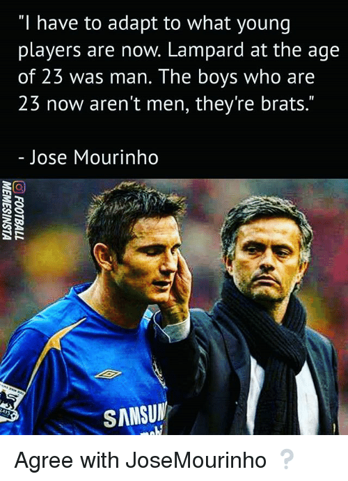"""Memes, José Mourinho, and Boys: """"I have to adapt to what young  players are now. Lampard at the age  of 23 was man. The boys who are  23 now aren't men, they're brats.""""  Jose Mourinho  SANSUN Agree with JoseMourinho ❔"""