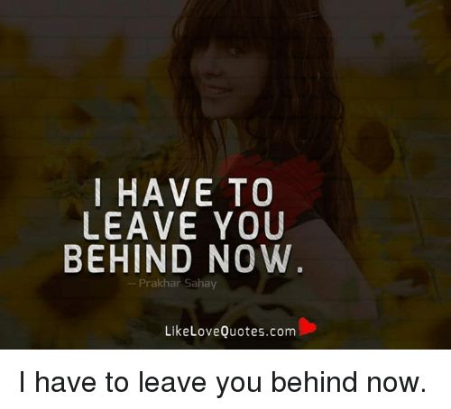 I Have To Leave You Behind Now Prakhar Sahay Like Love Quotescom I