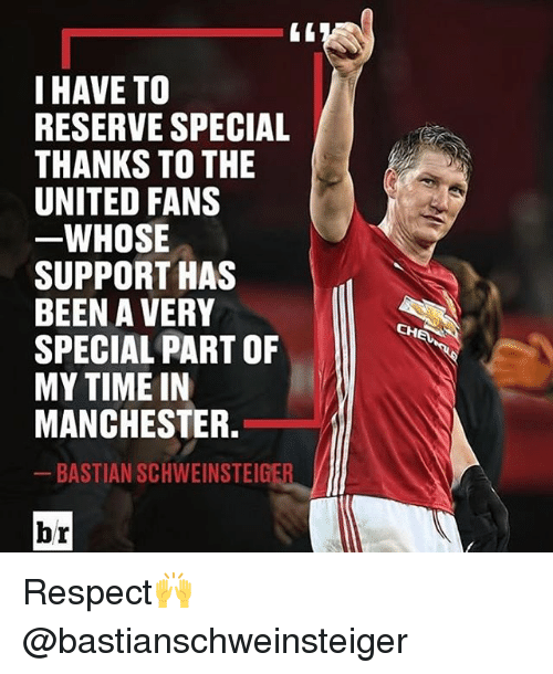 Memes, 🤖, and Specials: I HAVE TO  RESERVE SPECIAL  THANKS TO THE  UNITED FANS  WHOSE  SUPPORT HAS  BEEN A VERY  SPECIAL PART OF  MY TIME IN  MANCHESTER.  BASTIAN SCHWEINSTEIGER  br Respect🙌 @bastianschweinsteiger